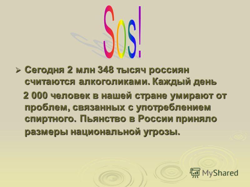 Сегодня 2 млн 348 тысяч россиян считаются алкоголиками. Каждый день Сегодня 2 млн 348 тысяч россиян считаются алкоголиками. Каждый день 2 000 человек в нашей стране умирают от проблем, связанных с употреблением спиртного. Пьянство в России приняло ра