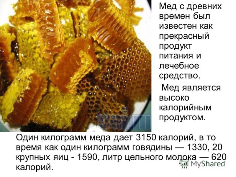 Мед с древних времен был известен как прекрасный продукт питания и лечебное средство. Мед является высоко калорийным продуктом. Один килограмм меда дает 3150 калорий, в то время как один килограмм говядины 1330, 20 крупных яиц - 1590, литр цельного м