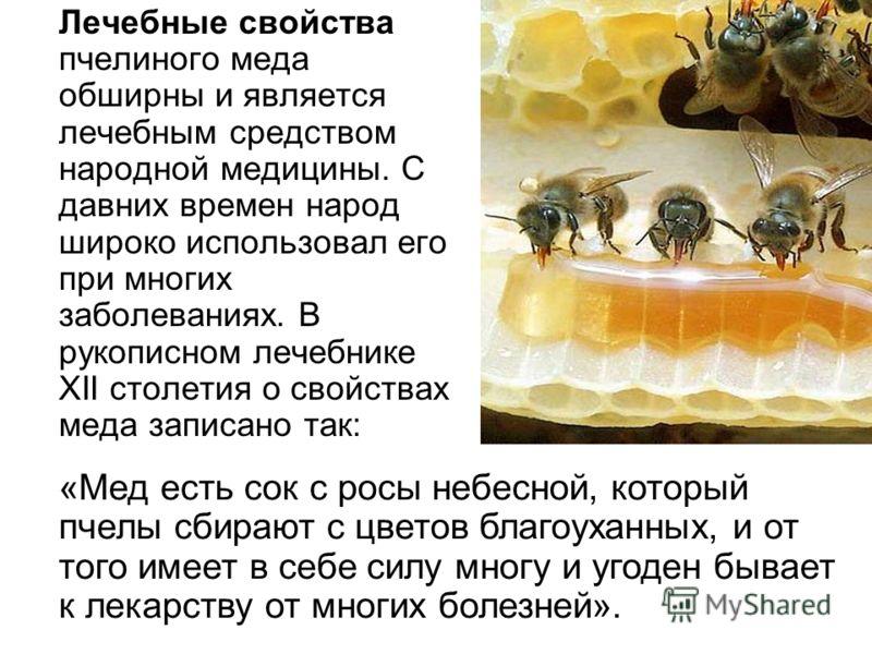 Лечебные свойства пчелиного меда обширны и является лечебным средством народной медицины. С давних времен народ широко использовал его при многих заболеваниях. В рукописном лечебнике XII столетия о свойствах меда записано так: «Мед есть сок с росы не