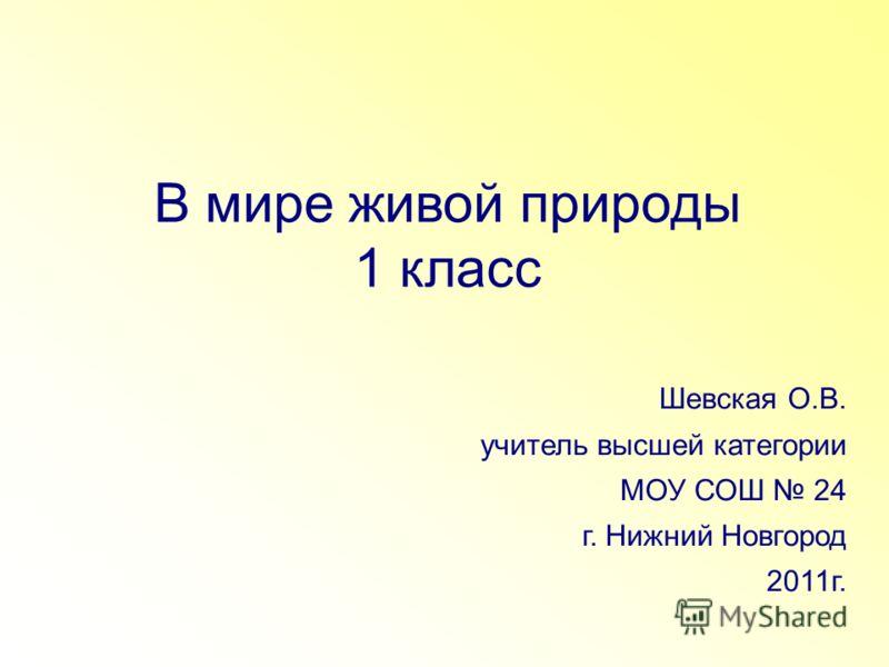 В мире живой природы 1 класс Шевская О.В. учитель высшей категории МОУ СОШ 24 г. Нижний Новгород 2011г.