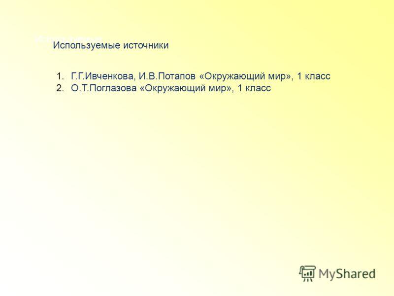 Используемые Используемые источники 1.Г.Г.Ивченкова, И.В.Потапов «Окружающий мир», 1 класс 2.О.Т.Поглазова «Окружающий мир», 1 класс