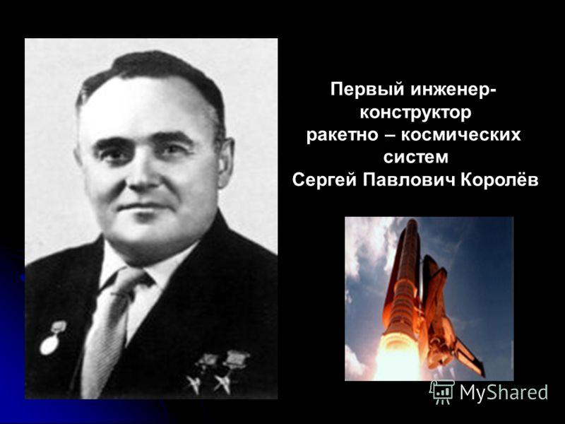 Первый инженер- конструктор ракетно – космических систем Сергей Павлович Королёв
