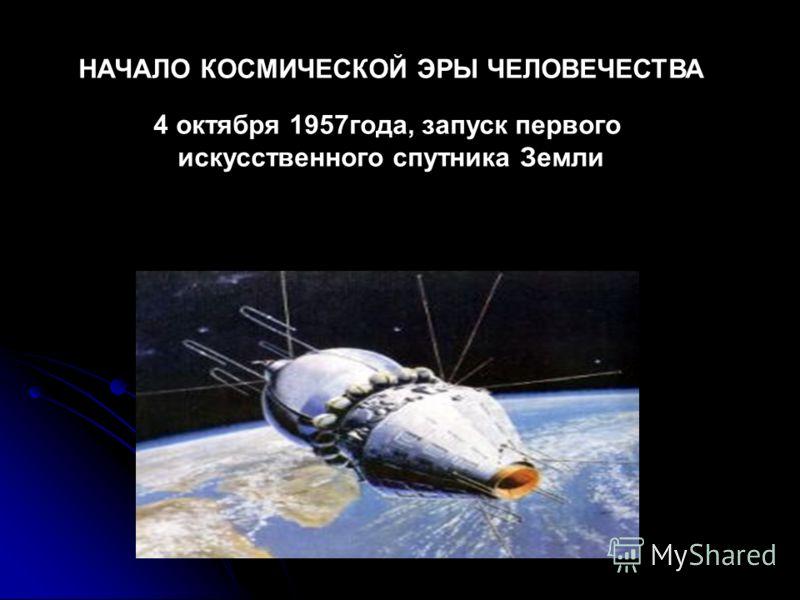 НАЧАЛО КОСМИЧЕСКОЙ ЭРЫ ЧЕЛОВЕЧЕСТВА 4 октября 1957года, запуск первого искусственного спутника Земли