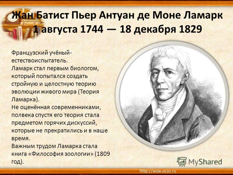 Жан Батист Пьер Антуан де Моне Ламарк 1 августа 1744 18 декабря 1829 Французский учёный- естествоиспытатель. Ламарк стал первым биологом, который попытался создать стройную и целостную теорию эволюции живого мира (Теория Ламарка). Не оценённая соврем