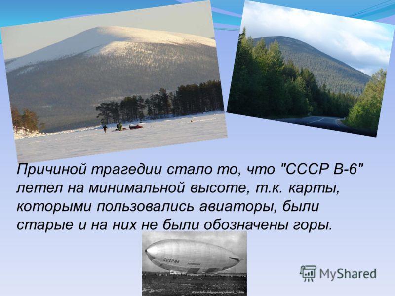Причиной трагедии стало то, что СССР В-6 летел на минимальной высоте, т.к. карты, которыми пользовались авиаторы, были старые и на них не были обозначены горы.