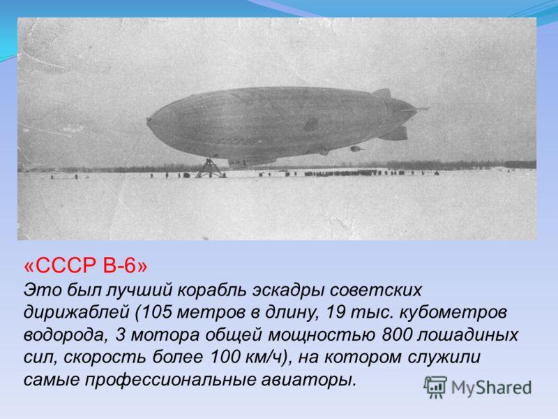 «СССР В-6» Это был лучший корабль эскадры советских дирижаблей (105 метров в длину, 19 тыс. кубометров водорода, 3 мотора общей мощностью 800 лошадиных сил, скорость более 100 км/ч), на котором служили самые профессиональные авиаторы.