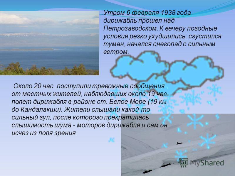 Утром 6 февраля 1938 года дирижабль прошел над Петрозаводском. К вечеру погодные условия резко ухудшились: сгустился туман, начался снегопад с сильным ветром. Около 20 час. поступили тревожные сообщения от местных жителей, наблюдавших около 19 час. п