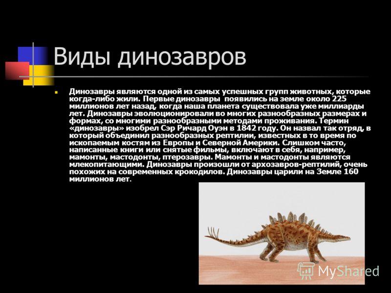 Виды динозавров Динозавры являются одной из самых успешных групп животных, которые когда-либо жили. Первые динозавры появились на земле около 225 миллионов лет назад, когда наша планета существовала уже миллиарды лет. Динозавры эволюционировали во мн
