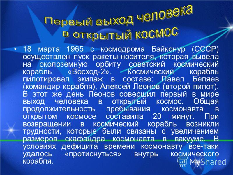 18 марта 1965 с космодрома Байконур (СССР) осуществлен пуск ракеты-носителя, которая вывела на околоземную орбиту советский космический корабль «Восход-2». Космический корабль пилотировал экипаж в составе: Павел Беляев (командир корабля), Алексей Лео