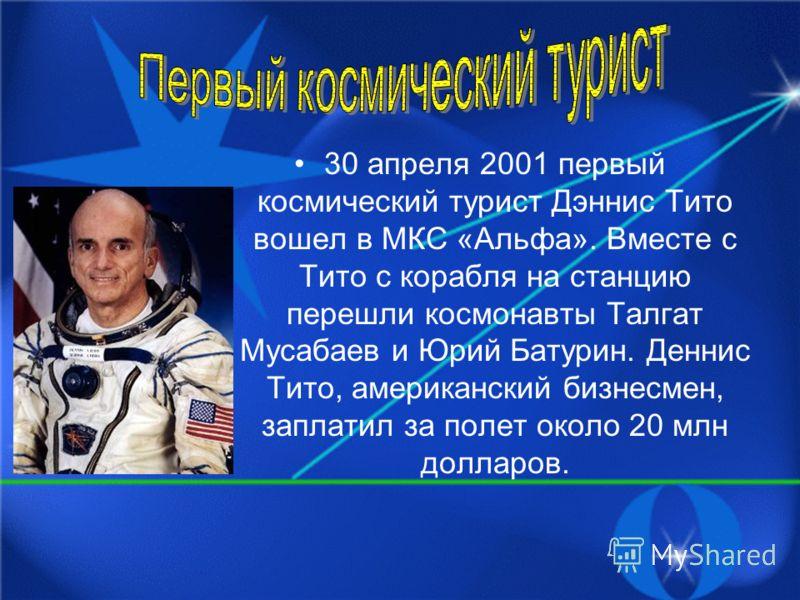 30 апреля 2001 первый космический турист Дэннис Тито вошел в МКС «Альфа». Вместе с Тито с корабля на станцию перешли космонавты Талгат Мусабаев и Юрий Батурин. Деннис Тито, американский бизнесмен, заплатил за полет около 20 млн долларов.