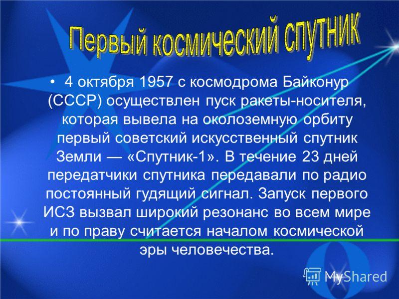 4 октября 1957 с космодрома Байконур (СССР) осуществлен пуск ракеты-носителя, которая вывела на околоземную орбиту первый советский искусственный спутник Земли «Спутник-1». В течение 23 дней передатчики спутника передавали по радио постоянный гудящий
