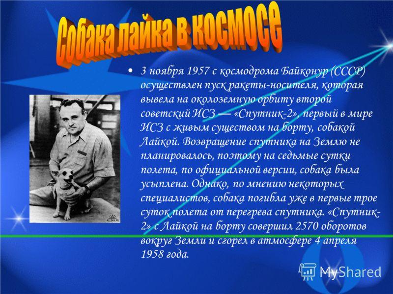3 ноября 1957 с космодрома Байконур (СССР) осуществлен пуск ракеты-носителя, которая вывела на околоземную орбиту второй советский ИСЗ «Спутник-2», первый в мире ИСЗ с живым существом на борту, собакой Лайкой. Возвращение спутника на Землю не планиро