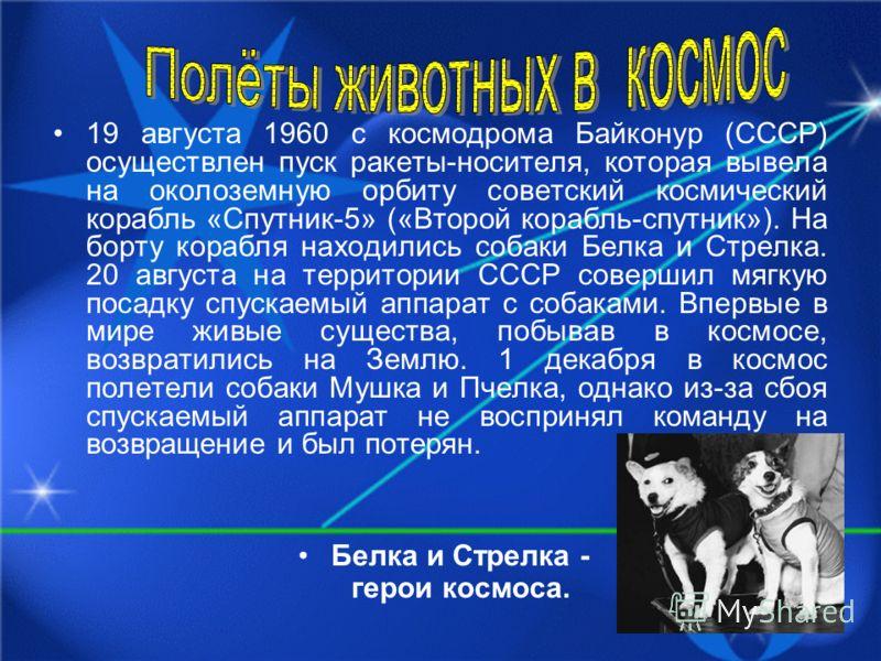 19 августа 1960 с космодрома Байконур (СССР) осуществлен пуск ракеты-носителя, которая вывела на околоземную орбиту советский космический корабль «Спутник-5» («Второй корабль-спутник»). На борту корабля находились собаки Белка и Стрелка. 20 августа н