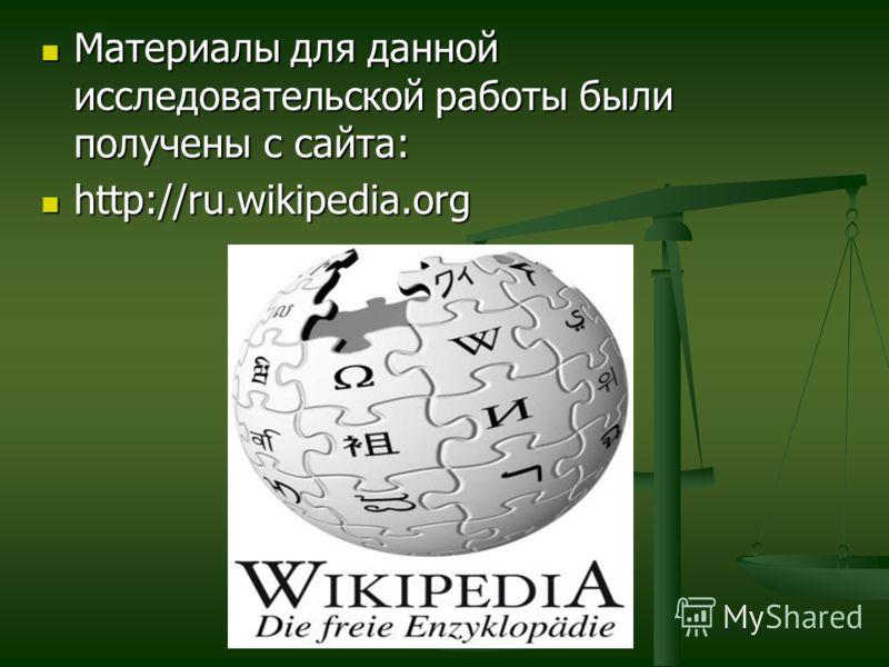 Материалы для данной исследовательской работы были получены с сайта: Материалы для данной исследовательской работы были получены с сайта: http://ru.wikipedia.org http://ru.wikipedia.org