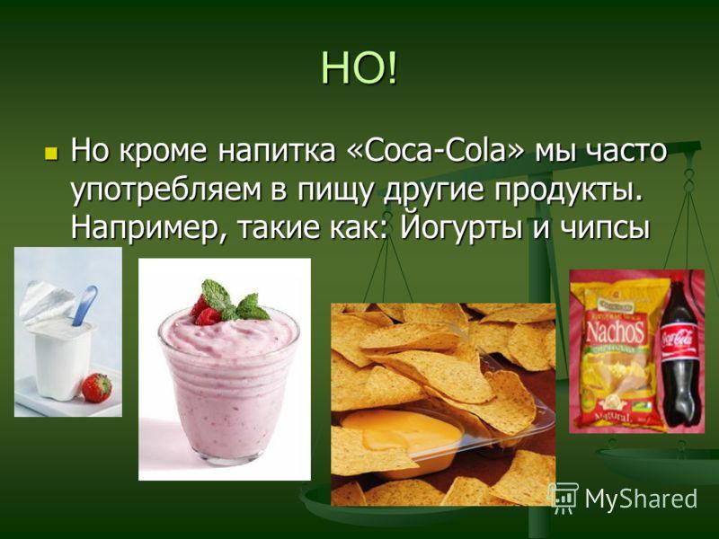 НО! Но кроме напитка «Coca-Cola» мы часто употребляем в пищу другие продукты. Например, такие как: Йогурты и чипсы Но кроме напитка «Coca-Cola» мы часто употребляем в пищу другие продукты. Например, такие как: Йогурты и чипсы