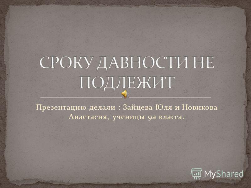 Презентацию делали : Зайцева Юля и Новикова Анастасия, ученицы 9а класса.