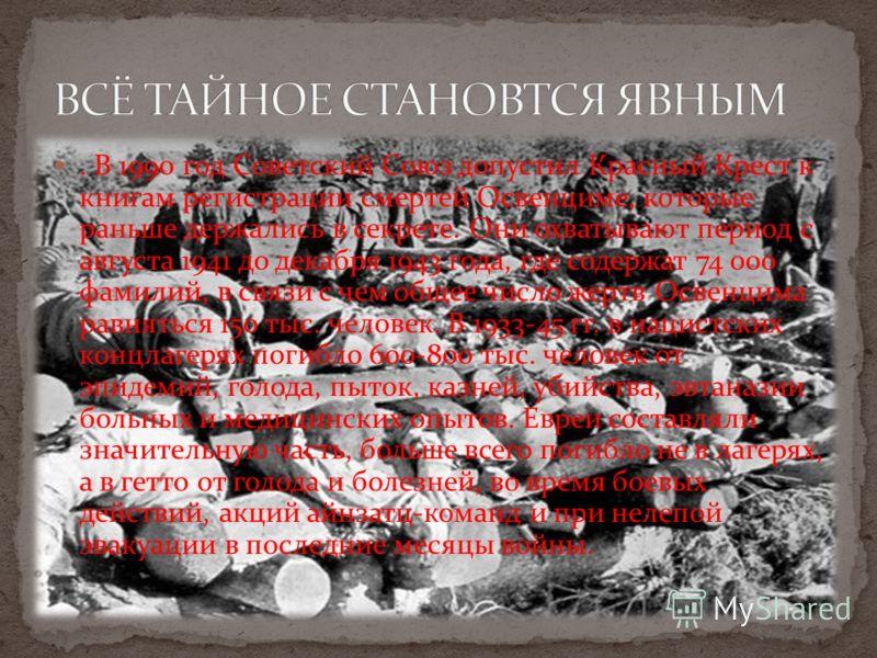 . В 1990 год Советский Союз допустил Красный Крест к книгам регистрации смертей Освенциме, которые раньше держались в секрете. Они охватывают период с августа 1941 до декабря 1943 года, где содержат 74 000 фамилий, в связи с чем общее число жертв Осв