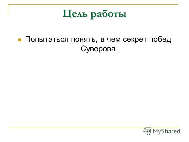 Цель работы Попытаться понять, в чем секрет побед Суворова