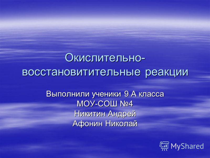 Окислительно- восстановитительные реакции Выполнили ученики 9 А класса МОУ-СОШ 4 Никитин Андрей Афонин Николай