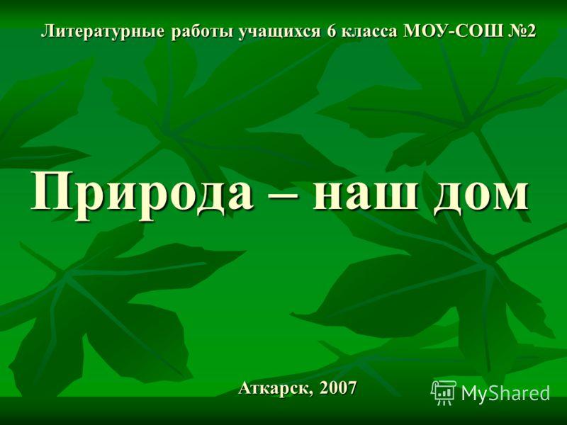 Природа – наш дом Литературные работы учащихся 6 класса МОУ-СОШ 2 Аткарск, 2007