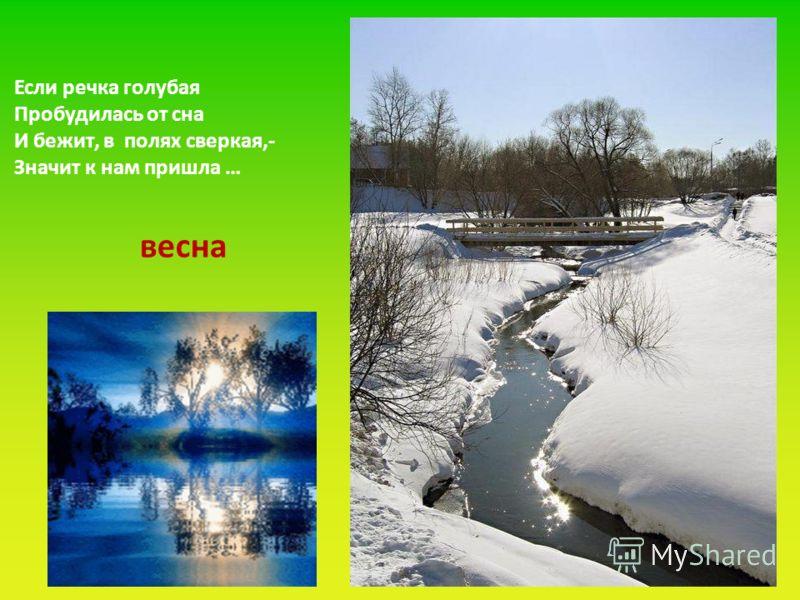 Если речка голубая Пробудилась от сна И бежит, в полях сверкая,- Значит к нам пришла … весна