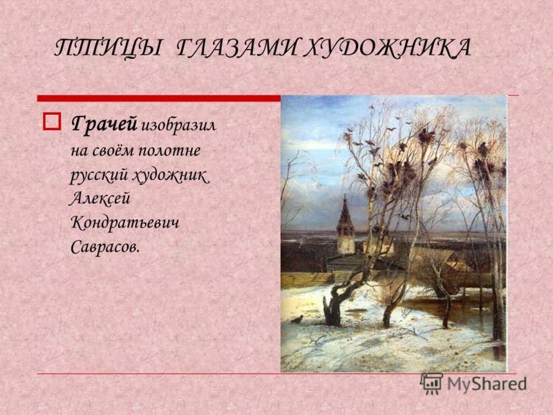 ПТИЦЫ ГЛАЗАМИ ХУДОЖНИКА Грачей изобразил на своём полотне русский художник Алексей Кондратьевич Саврасов.