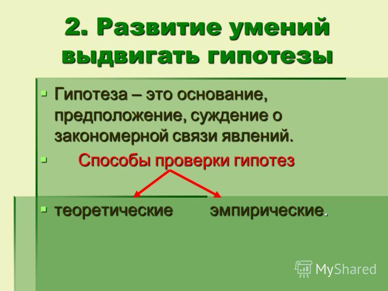2. Развитие умений выдвигать гипотезы Гипотеза – это основание, предположение, суждение о закономерной связи явлений. Гипотеза – это основание, предположение, суждение о закономерной связи явлений. Способы проверки гипотез Способы проверки гипотез те