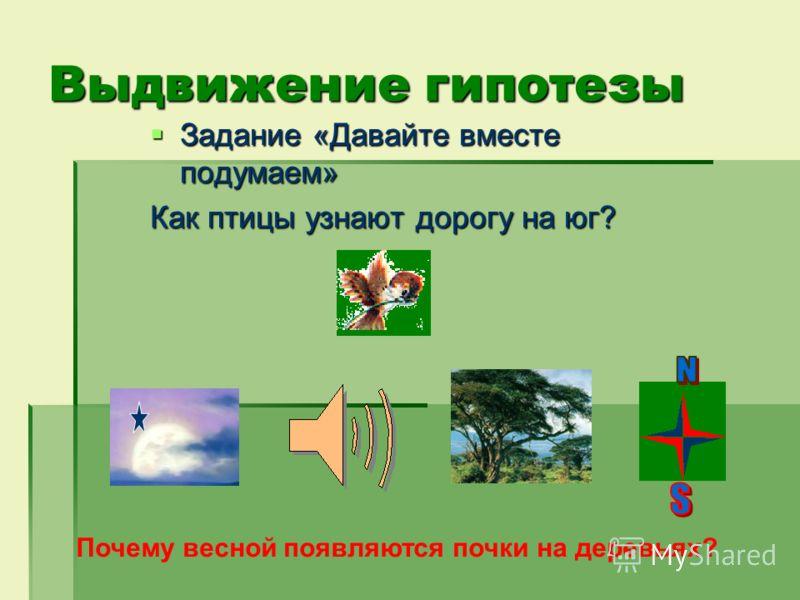 Выдвижение гипотезы Задание «Давайте вместе подумаем» Задание «Давайте вместе подумаем» Как птицы узнают дорогу на юг? Почему весной появляются почки на деревьях?