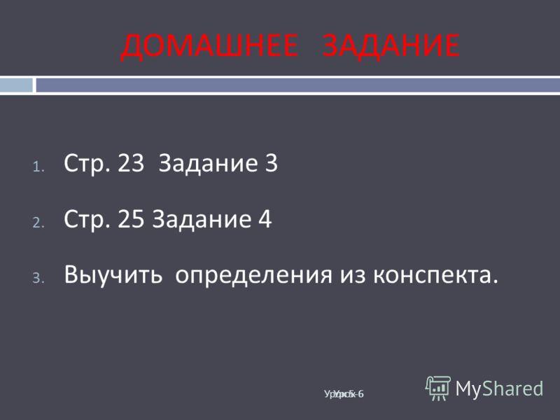 ДОМАШНЕЕ ЗАДАНИЕ Урок 5-6 1. Стр. 23 Задание 3 2. Стр. 25 Задание 4 3. Выучить определения из конспекта. Урок 6
