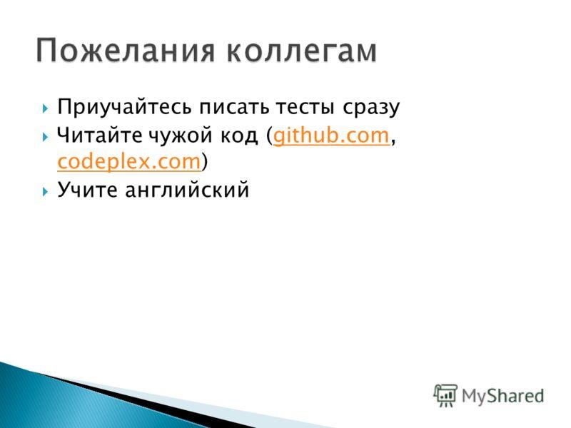 Приучайтесь писать тесты сразу Читайте чужой код (github.com, codeplex.com)github.com codeplex.com Учите английский
