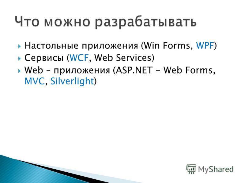 Настольные приложения (Win Forms, WPF) Сервисы (WCF, Web Services) Web – приложения (ASP.NET - Web Forms, MVC, Silverlight)