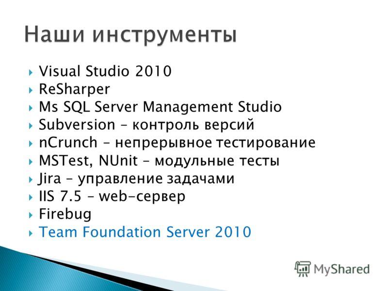 Visual Studio 2010 ReSharper Ms SQL Server Management Studio Subversion – контроль версий nCrunch – непрерывное тестирование MSTest, NUnit – модульные тесты Jira – управление задачами IIS 7.5 – web-сервер Firebug Team Foundation Server 2010