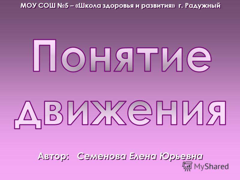 Автор: Семенова Елена Юрьевна МОУ СОШ 5 – «Школа здоровья и развития» г. Радужный