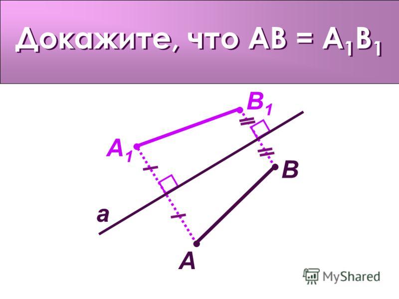 Докажите, что AB = A 1 B 1 a A A1A1 B B1B1