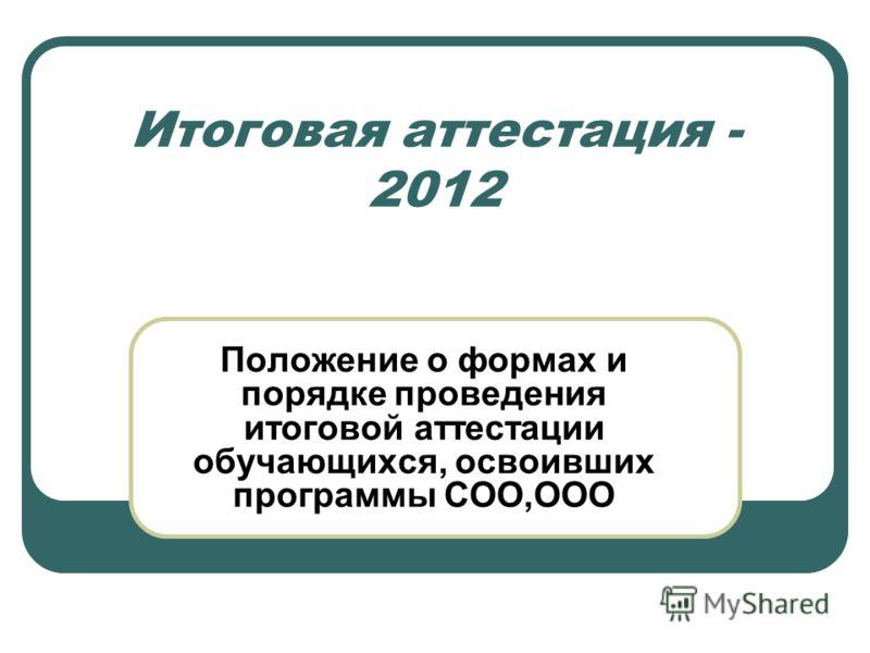 Итоговая аттестация - 2012 Положение о формах и порядке проведения итоговой аттестации обучающихся, освоивших программы СОО,ООО
