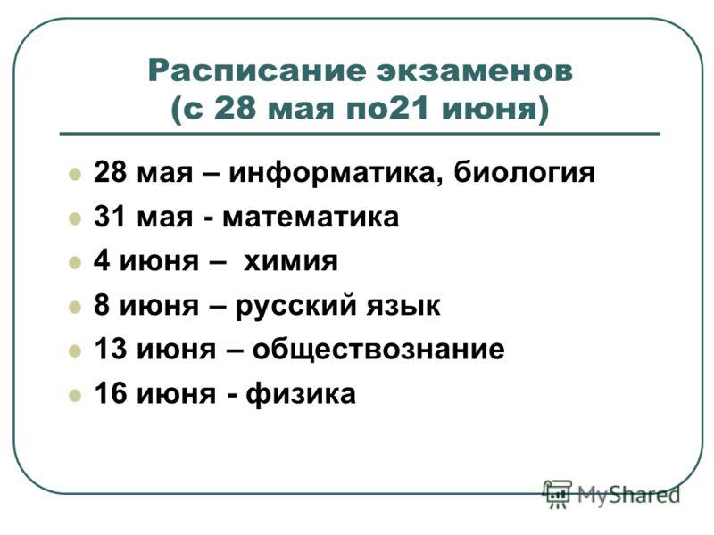 Расписание экзаменов (c 28 мая по21 июня) 28 мая – информатика, биология 31 мая - математика 4 июня – химия 8 июня – русский язык 13 июня – обществознание 16 июня - физика