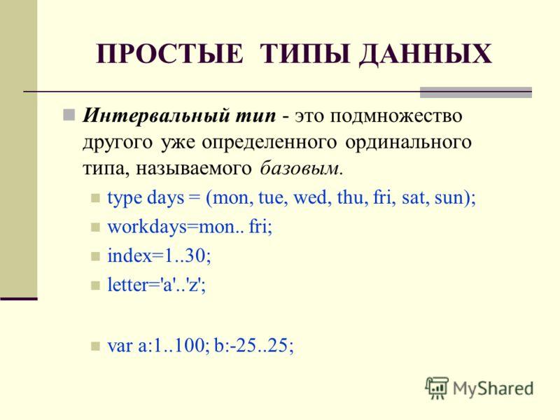 ПРОСТЫЕ ТИПЫ ДАННЫХ Интервальный тип - это подмножество другого уже определенного ординального типа, называемого базовым. type days = (mon, tue, wed, thu, fri, sat, sun); workdays=mon.. fri; index=1..30; letter='a'..'z'; var a:1..100; b:-25..25;