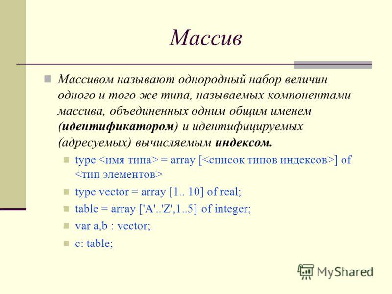 Массив Массивом называют однородный набор величин одного и того же типа, называемых компонентами массива, объединенных одним общим именем (идентификатором) и идентифицируемых (адресуемых) вычисляемым индексом. type = array [ ] оf type vector = array