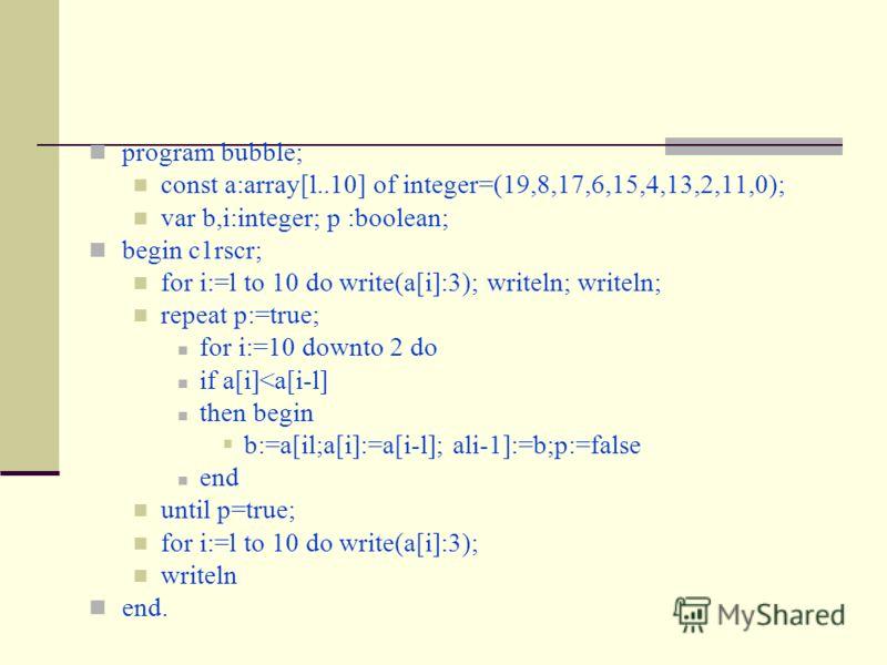 program bubble; const a:array[l..10] of integer=(19,8,17,6,15,4,13,2,11,0); var b,i:integer; p :boolean; begin c1rscr; for i:=l to 10 do write(a[i]:3); writeln; writeln; repeat p:=true; for i:=10 downto 2 do if a[i]