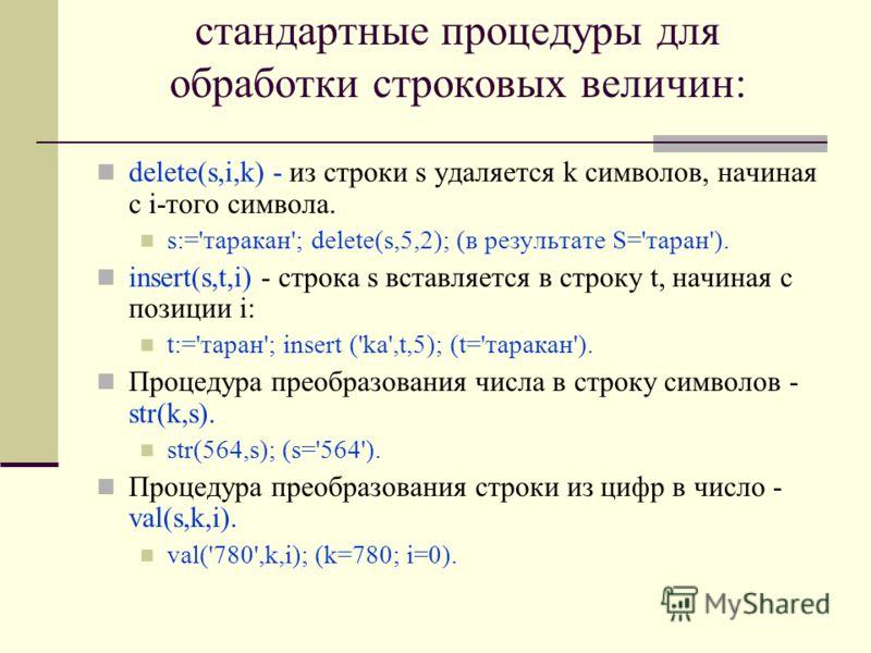 стандартные процедуры для обработки строковых величин: delete(s,i,k) - из строки s удаляется k символов, начиная с i-того символа. s:='таракан'; delete(s,5,2); (в результате S='таран'). insert(s,t,i) - строка s вставляется в строку t, начиная с позиц