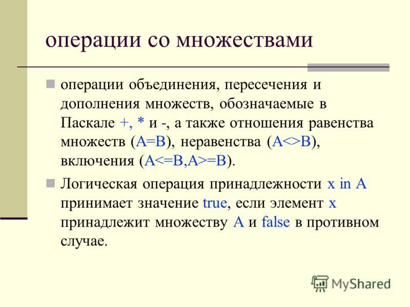 операции со множествами операции объединения, пересечения и дополнения множеств, обозначаемые в Паскале +, * и -, а также отношения равенства множеств (А=В), неравенства (АВ), включения (А =В). Логическая операция принадлежности х in А принимает знач