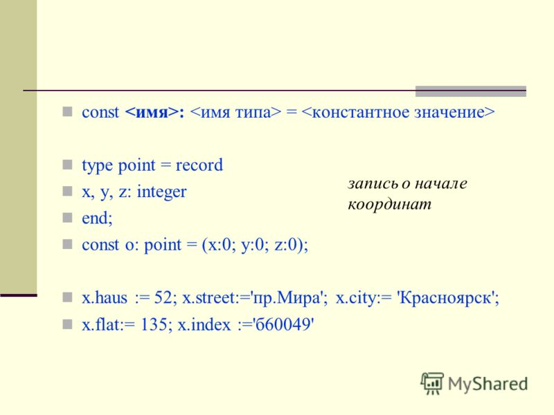 const : = type point = record х, у, z: integer end; const o: point = (x:0; y:0; z:0); x.haus := 52; х.street:='пр.Мира'; x.city:= 'Красноярск'; x.flat:= 135; x.index :='б60049' запись о начале координат