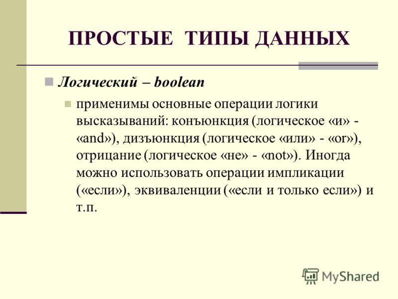 ПРОСТЫЕ ТИПЫ ДАННЫХ Логический – boolean применимы основные операции логики высказываний: конъюнкция (логическое «и» - «and»), дизъюнкция (логическое «или» - «or»), отрицание (логическое «не» - «not»). Иногда можно использовать операции импликации («