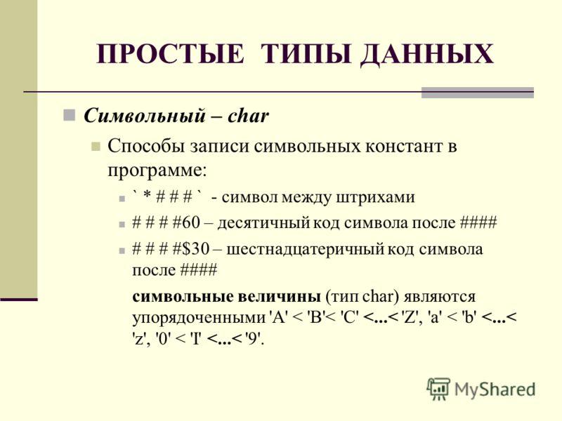ПРОСТЫЕ ТИПЫ ДАННЫХ Символьный – char Способы записи символьных констант в программе: ` * # # # ` - символ между штрихами # # # #60 – десятичный код символа после #### # # # #$30 – шестнадцатеричный код символа после #### символьные величины (тип cha