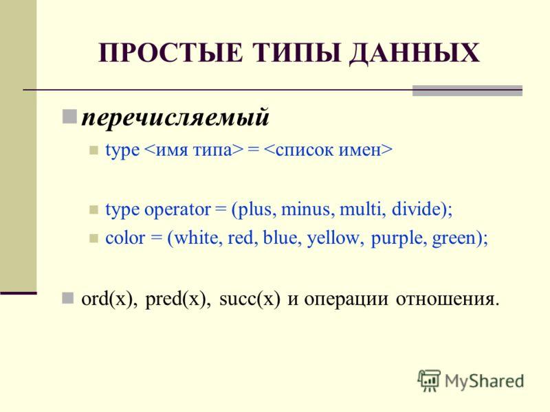 ПРОСТЫЕ ТИПЫ ДАННЫХ перечисляемый type = type operator = (plus, minus, multi, divide); color = (white, red, blue, yellow, purple, green); ord(x), pred(x), succ(x) и операции отношения.