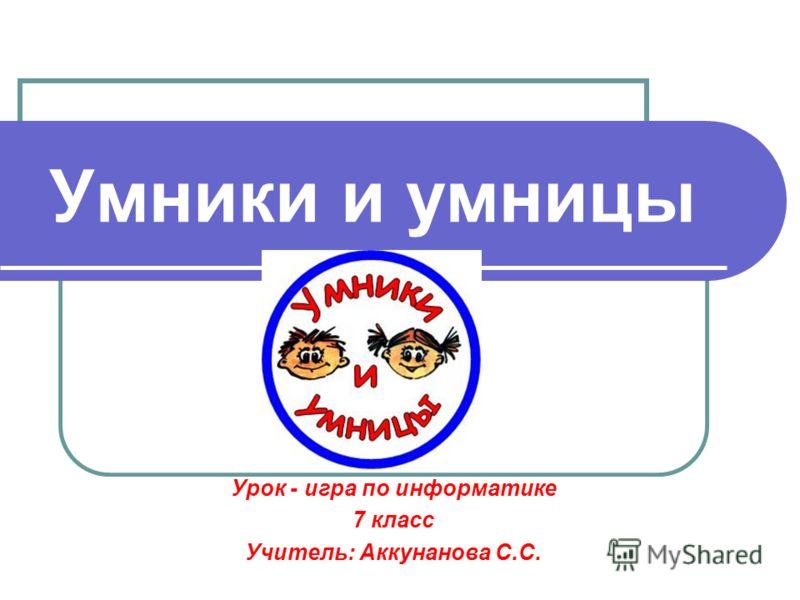 Умники и умницы Урок - игра по информатике 7 класс Учитель: Аккунанова С.С.
