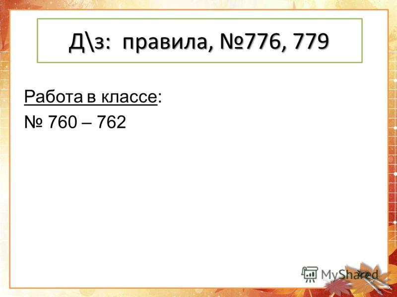 Д\з: правила, 776, 779 Работа в классе: 760 – 762
