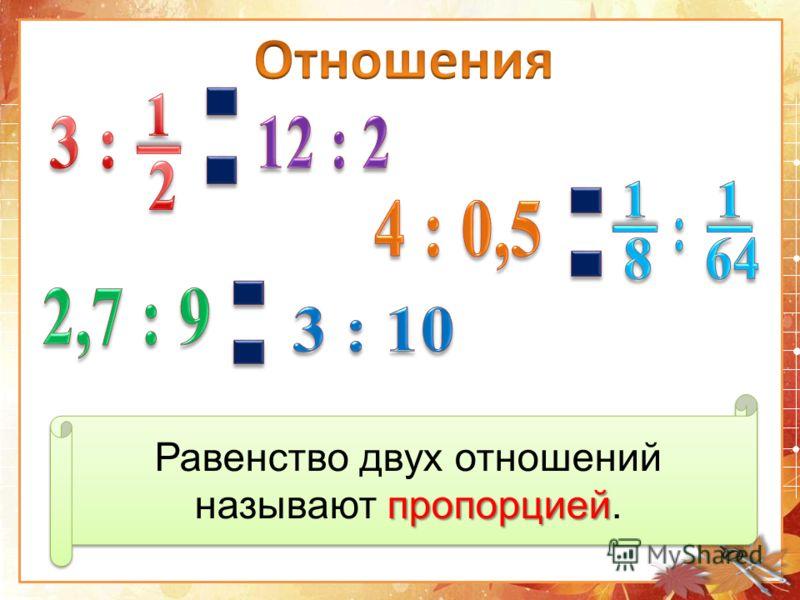 пропорцией Равенство двух отношений называют пропорцией.