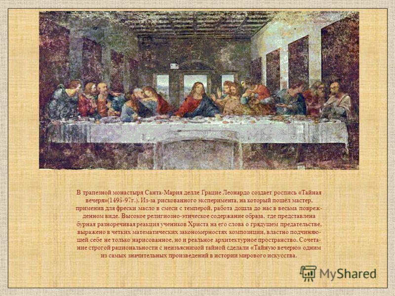 В трапезной монастыря Санта - Мария делле Грацие Леонардо создает роспись « Тайная вечеря »(1495-97 г.). Из - за рискованного эксперимента, на который пошёл мастер, применив для фрески масло в смеси с темперой, работа дошла до нас в весьма повреж - д