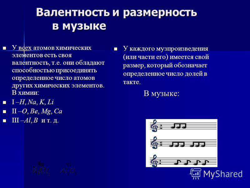 Валентность и размерность в музыке Валентность и размерность в музыке У всех атомов химических элементов есть своя валентность, т.е. они обладают способностью присоединять определенное число атомов других химических элементов. В химии: У всех атомов